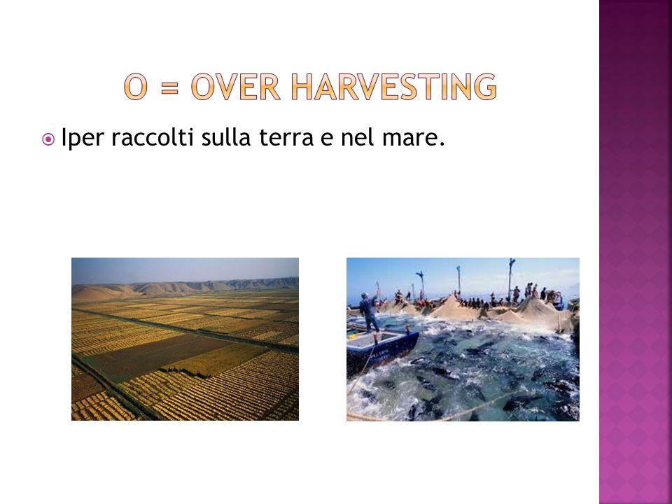 O = over harvesting Iper raccolti sulla terra e nel mare.