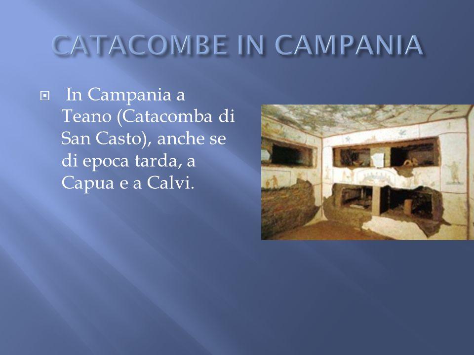 CATACOMBE IN CAMPANIA In Campania a Teano (Catacomba di San Casto), anche se di epoca tarda, a Capua e a Calvi.