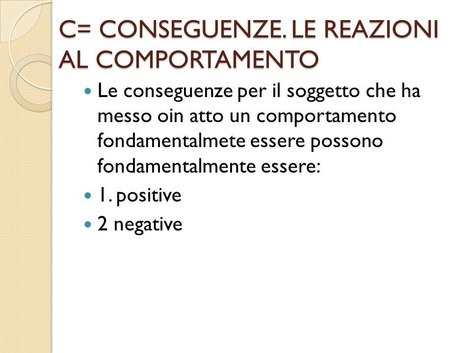 C= CONSEGUENZE. LE REAZIONI AL COMPORTAMENTO
