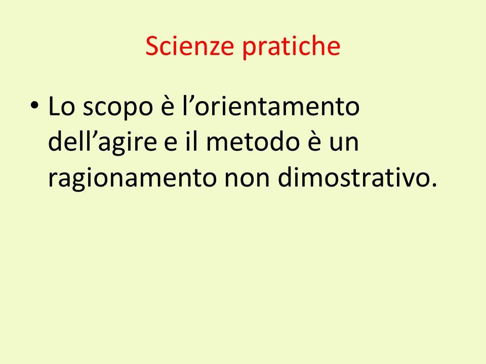 Scienze pratiche Lo scopo è l'orientamento dell'agire e il metodo è un ragionamento non dimostrativo.