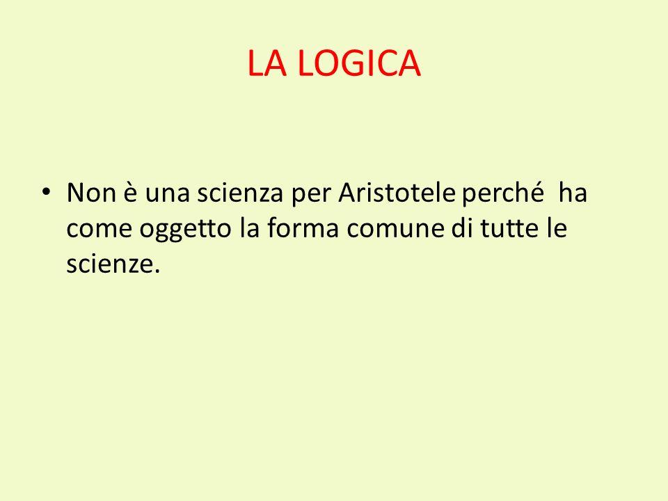 LA LOGICA Non è una scienza per Aristotele perché ha come oggetto la forma comune di tutte le scienze.