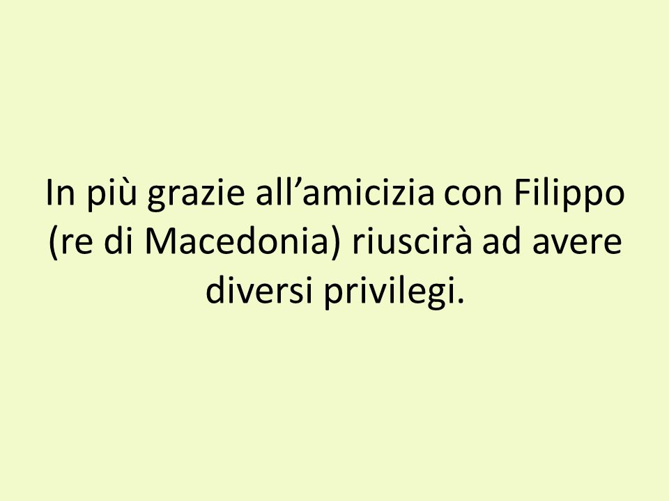In più grazie all'amicizia con Filippo (re di Macedonia) riuscirà ad avere diversi privilegi.