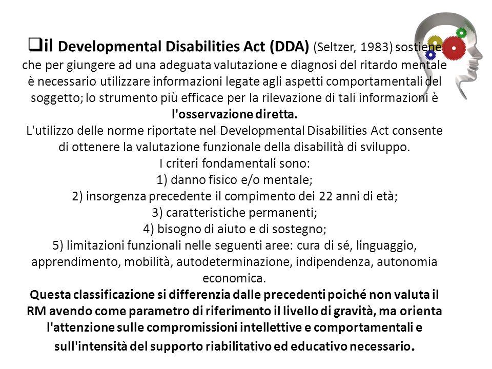 il Developmental Disabilities Act (DDA) (Seltzer, 1983) sostiene che per giungere ad una adeguata valutazione e diagnosi del ritardo mentale è necessario utilizzare informazioni legate agli aspetti comportamentali del soggetto; lo strumento più efficace per la rilevazione di tali informazioni è l osservazione diretta.