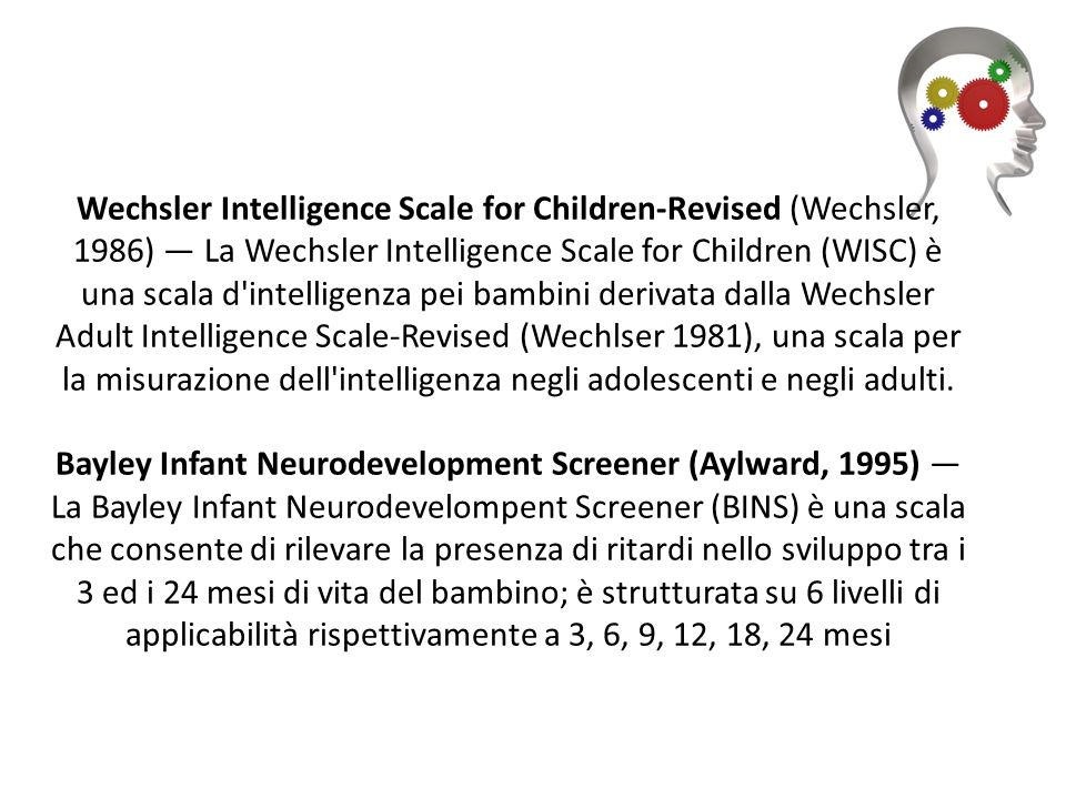 Wechsler Intelligence Scale for Children-Revised (Wechsler, 1986) — La Wechsler Intelligence Scale for Children (WISC) è una scala d intelligenza pei bambini derivata dalla Wechsler Adult Intelligence Scale-Revised (Wechlser 1981), una scala per la misurazione dell intelligenza negli adolescenti e negli adulti.