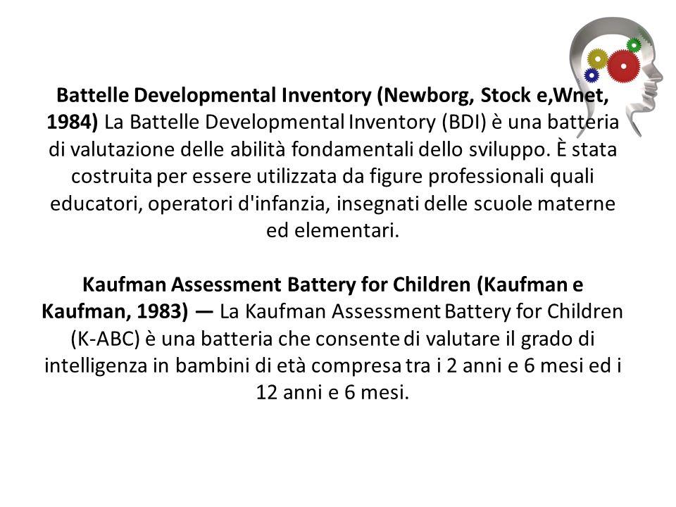 Battelle Developmental Inventory (Newborg, Stock e,Wnet, 1984) La Battelle Developmental Inventory (BDI) è una batteria di valutazione delle abilità fondamentali dello sviluppo.