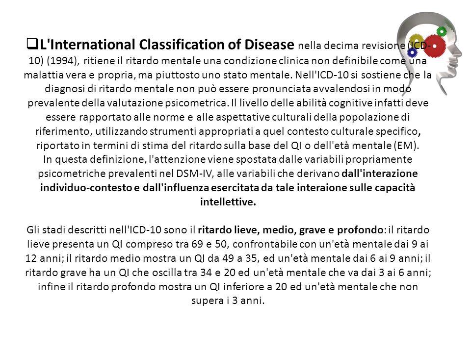 L International Classification of Disease nella decima revisione (ICD- 10) (1994), ritiene il ritardo mentale una condizione clinica non definibile come una malattia vera e propria, ma piuttosto uno stato mentale.