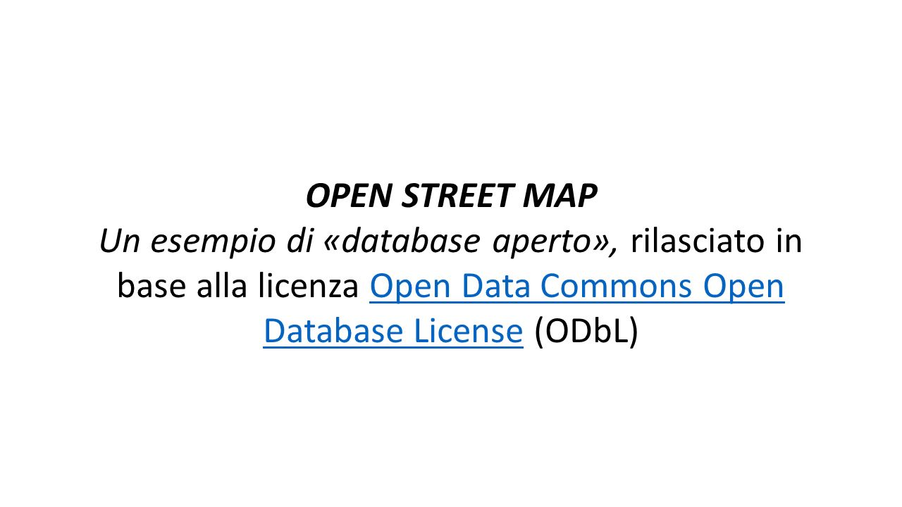 OPEN STREET MAP Un esempio di «database aperto», rilasciato in base alla licenza Open Data Commons Open Database License (ODbL)