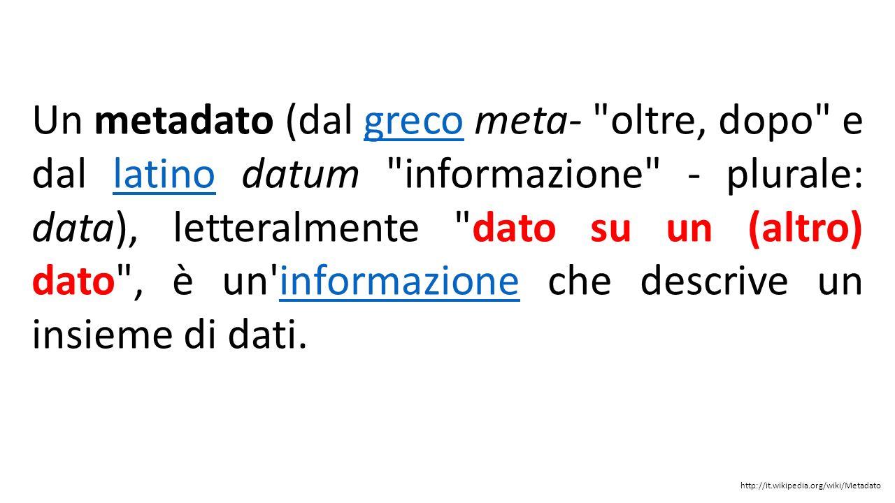 Un metadato (dal greco meta- oltre, dopo e dal latino datum informazione - plurale: data), letteralmente dato su un (altro) dato , è un informazione che descrive un insieme di dati.