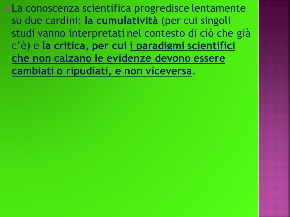 La conoscenza scientifica progredisce lentamente su due cardini: la cumulatività (per cui singoli studi vanno interpretati nel contesto di ciò che già c'è) e la critica, per cui i paradigmi scientifici che non calzano le evidenze devono essere cambiati o ripudiati, e non viceversa.