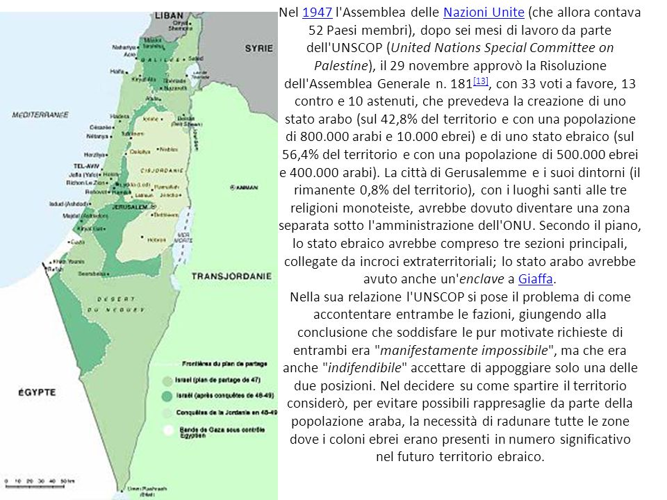 Nel 1947 l Assemblea delle Nazioni Unite (che allora contava 52 Paesi membri), dopo sei mesi di lavoro da parte dell UNSCOP (United Nations Special Committee on Palestine), il 29 novembre approvò la Risoluzione dell Assemblea Generale n.