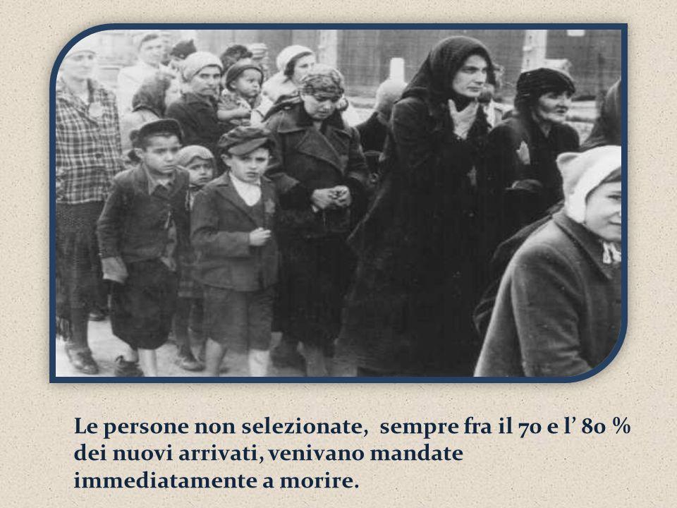 Le persone non selezionate, sempre fra il 70 e l' 80 % dei nuovi arrivati, venivano mandate immediatamente a morire.