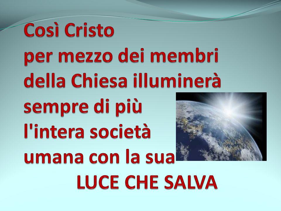 Così Cristo per mezzo dei membri della Chiesa illuminerà sempre di più l intera società umana con la sua LUCE CHE SALVA