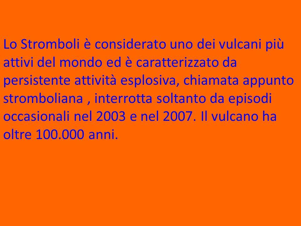 Lo Stromboli è considerato uno dei vulcani più attivi del mondo ed è caratterizzato da persistente attività esplosiva, chiamata appunto stromboliana , interrotta soltanto da episodi occasionali nel 2003 e nel 2007.