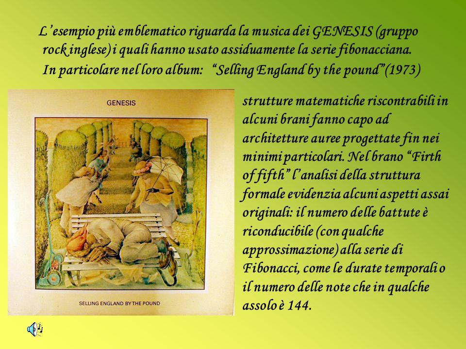 L'esempio più emblematico riguarda la musica dei GENESIS (gruppo rock inglese) i quali hanno usato assiduamente la serie fibonacciana. In particolare nel loro album: Selling England by the pound (1973)
