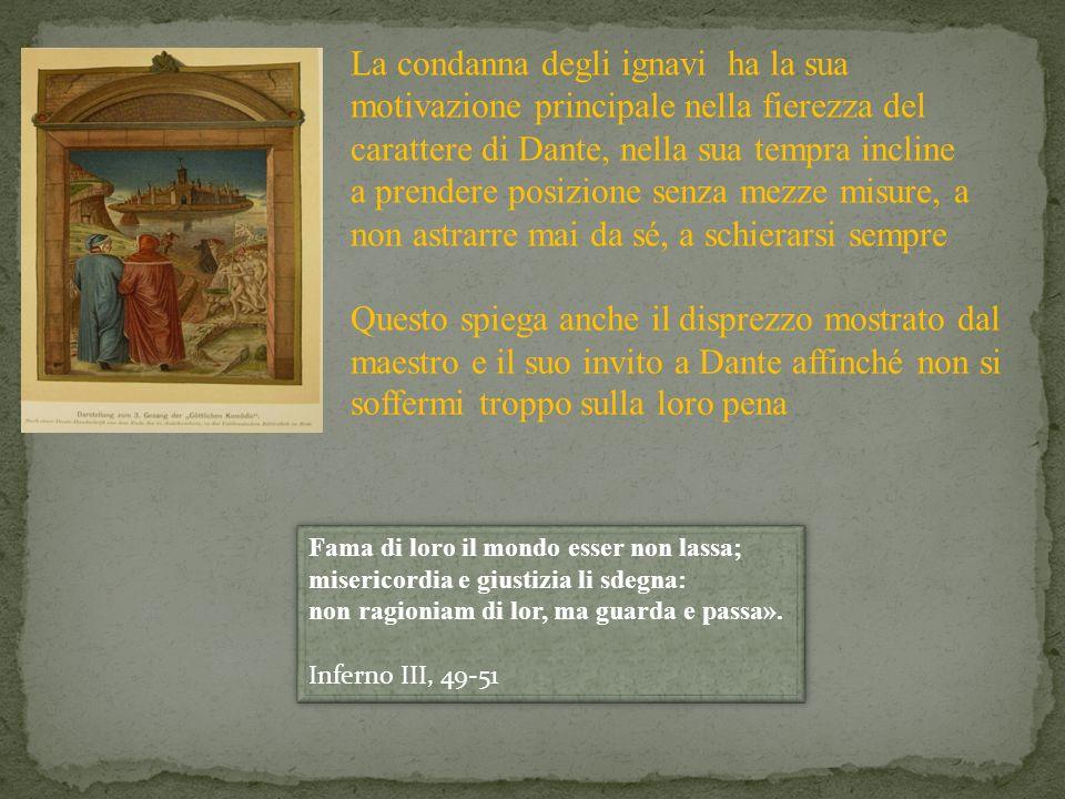 La condanna degli ignavi ha la sua motivazione principale nella fierezza del carattere di Dante, nella sua tempra incline a prendere posizione senza mezze misure, a non astrarre mai da sé, a schierarsi sempre