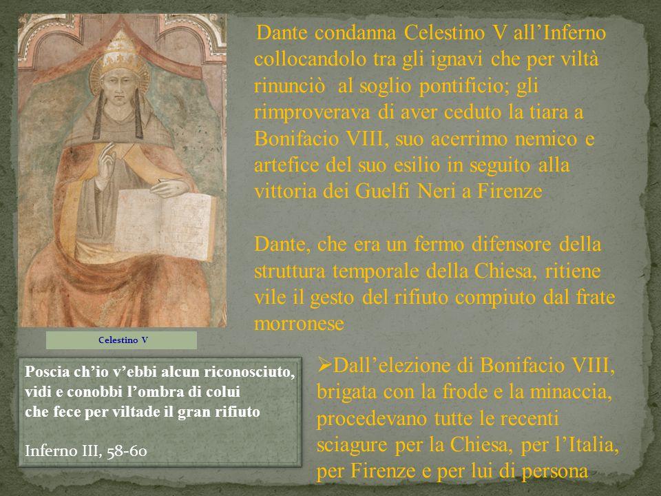 Dante condanna Celestino V all'Inferno collocandolo tra gli ignavi che per viltà rinunciò al soglio pontificio; gli rimproverava di aver ceduto la tiara a Bonifacio VIII, suo acerrimo nemico e artefice del suo esilio in seguito alla vittoria dei Guelfi Neri a Firenze