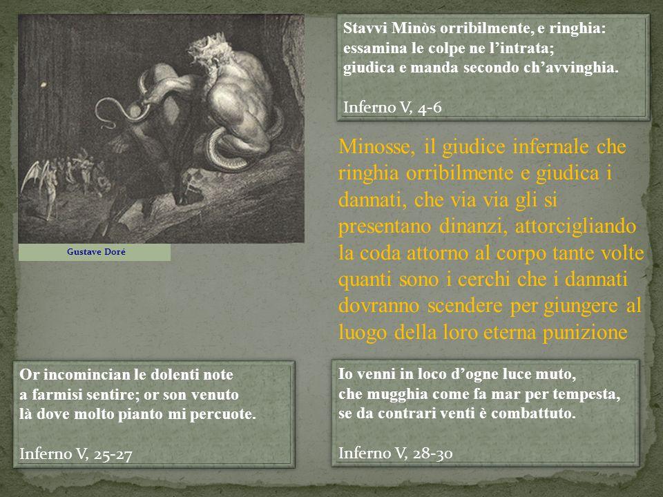 Stavvi Minòs orribilmente, e ringhia: essamina le colpe ne l'intrata; giudica e manda secondo ch'avvinghia.