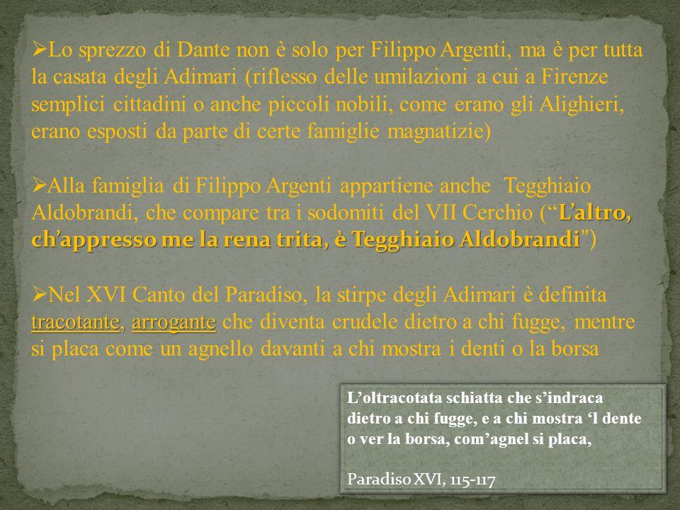 Lo sprezzo di Dante non è solo per Filippo Argenti, ma è per tutta la casata degli Adimari (riflesso delle umilazioni a cui a Firenze semplici cittadini o anche piccoli nobili, come erano gli Alighieri, erano esposti da parte di certe famiglie magnatizie)