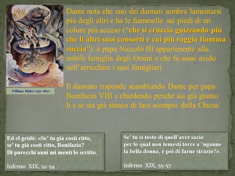 Dante nota che uno dei dannati sembra lamentarsi più degli altri e ha le fiammelle sui piedi di un colore più acceso ( che si cruccia guizzando più che li altri suoi consorti e cui più roggia fiamma succia ): è papa Niccolò III appartenente alla nobile famiglia degli Orsini e che fu assai avido nell'arricchire i suoi famigliari