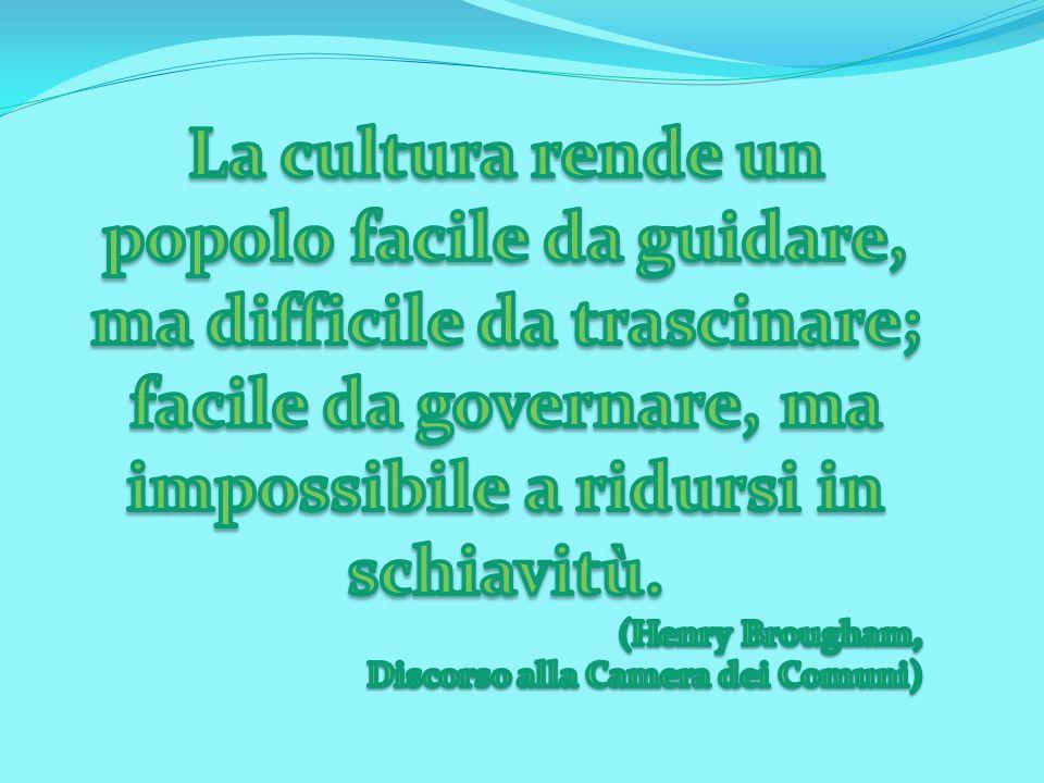 La cultura rende un popolo facile da guidare, ma difficile da trascinare; facile da governare, ma impossibile a ridursi in schiavitù.
