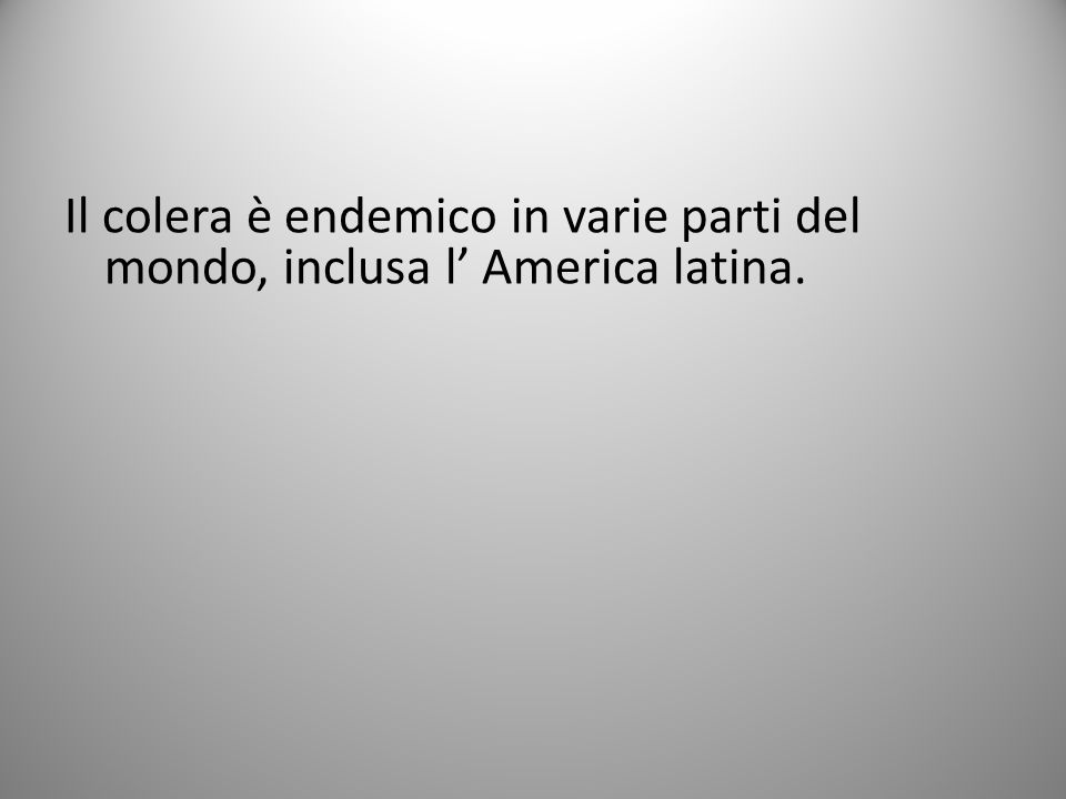 Il colera è endemico in varie parti del mondo, inclusa l' America latina.