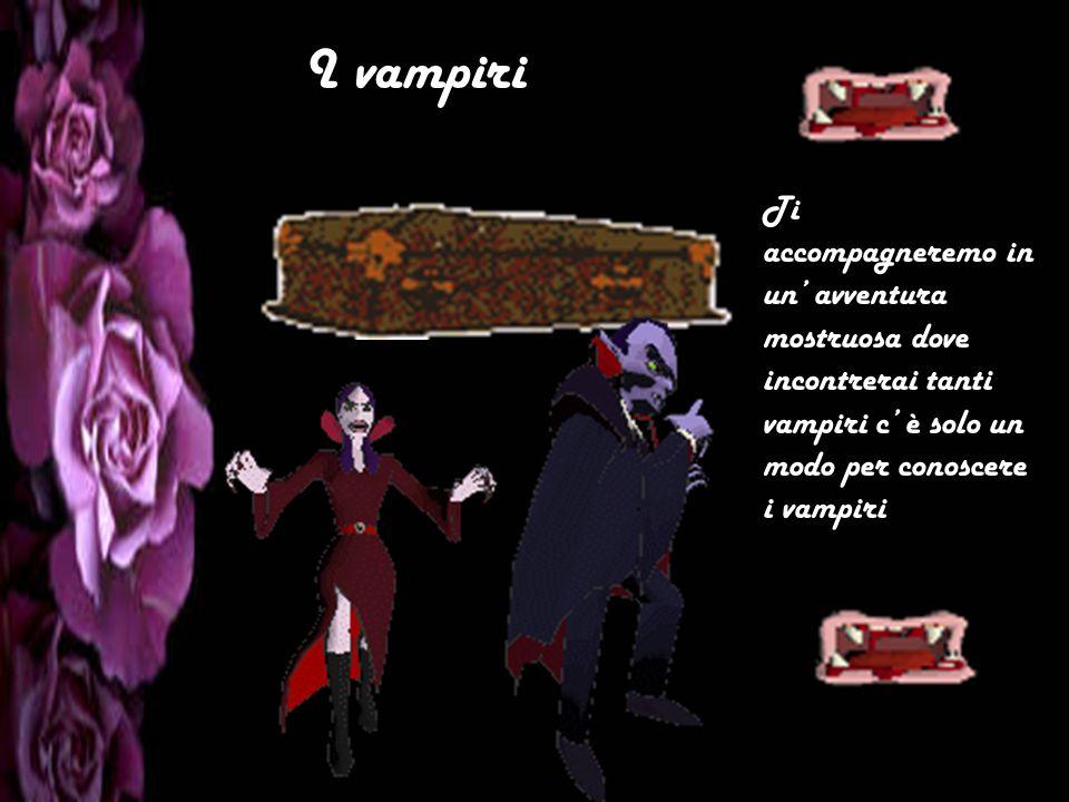 I vampiri Ti accompagneremo in un' avventura mostruosa dove incontrerai tanti vampiri c' è solo un modo per conoscere i vampiri.