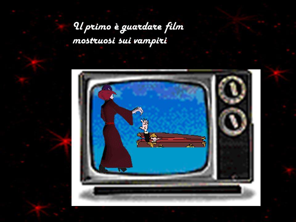 Il primo è guardare film mostruosi sui vampiri