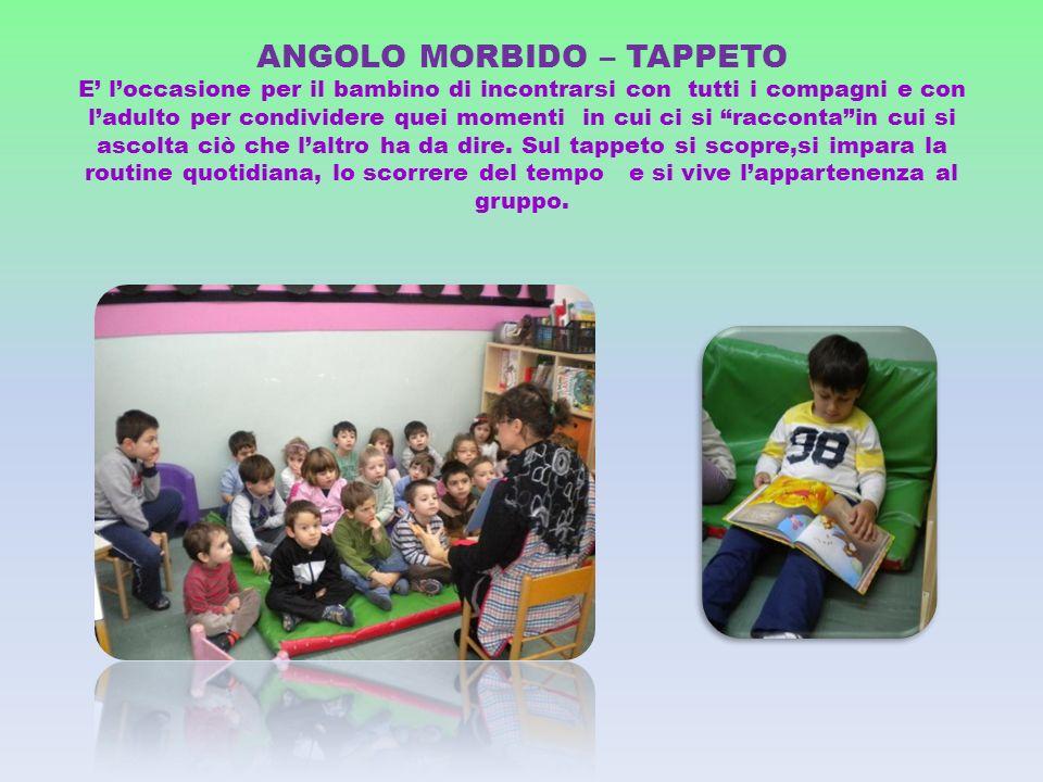 ANGOLO MORBIDO – TAPPETO E' l'occasione per il bambino di incontrarsi con tutti i compagni e con l'adulto per condividere quei momenti in cui ci si racconta in cui si ascolta ciò che l'altro ha da dire.