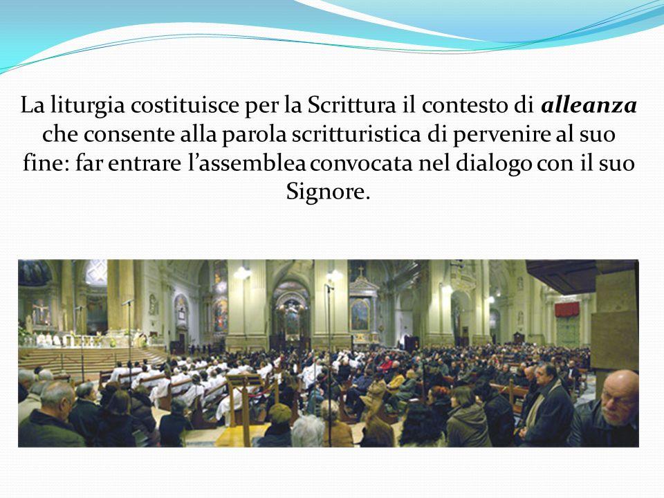 La liturgia costituisce per la Scrittura il contesto di alleanza che consente alla parola scritturistica di pervenire al suo fine: far entrare l'assemblea convocata nel dialogo con il suo Signore.