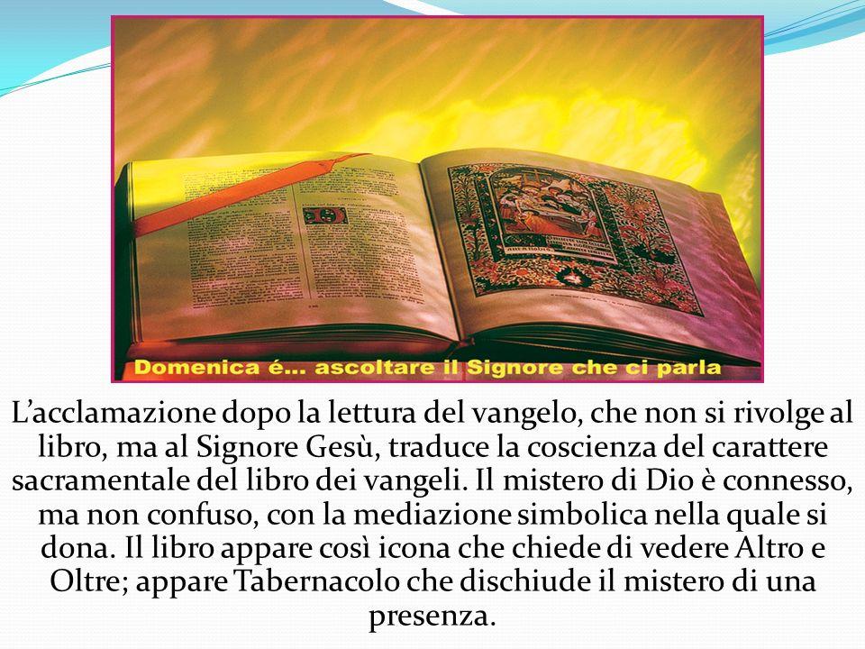 L'acclamazione dopo la lettura del vangelo, che non si rivolge al libro, ma al Signore Gesù, traduce la coscienza del carattere sacramentale del libro dei vangeli.