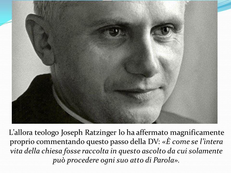 L'allora teologo Joseph Ratzinger lo ha affermato magnificamente proprio commentando questo passo della DV: «È come se l'intera vita della chiesa fosse raccolta in questo ascolto da cui solamente può procedere ogni suo atto di Parola».