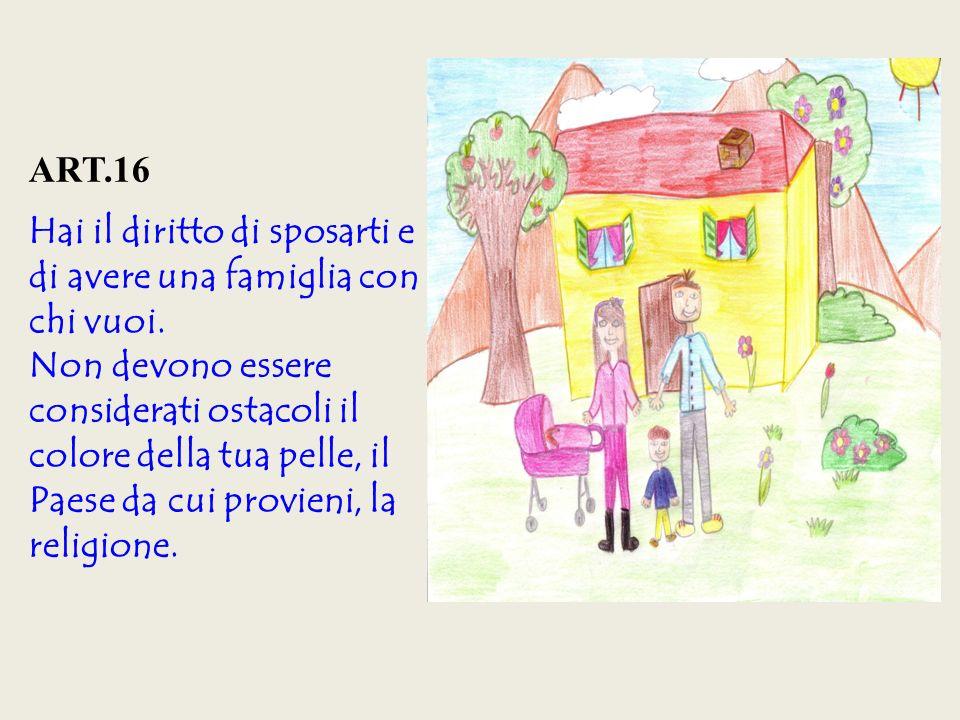 ART.16 Hai il diritto di sposarti e di avere una famiglia con chi vuoi.