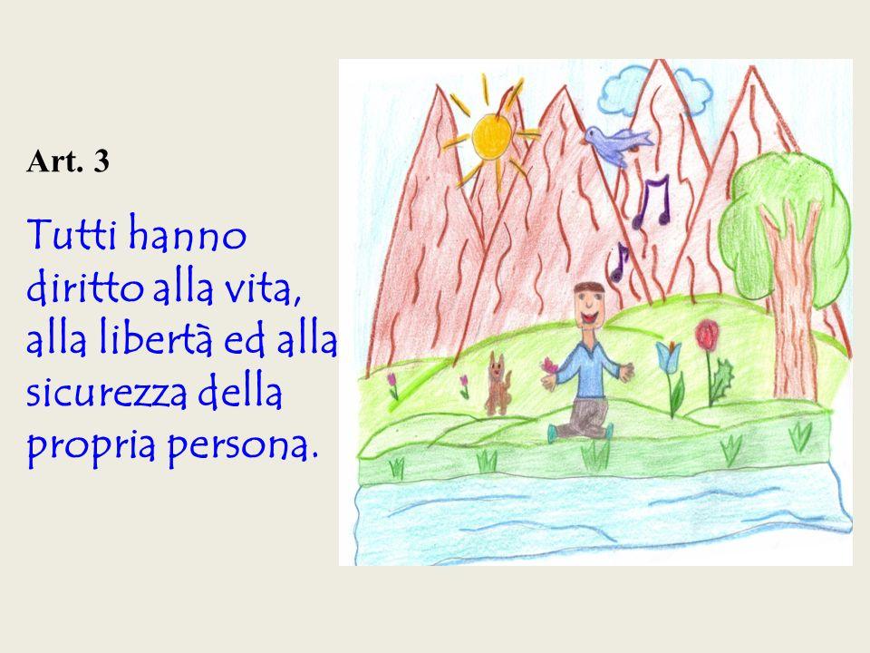 Art. 3 Tutti hanno diritto alla vita, alla libertà ed alla sicurezza della propria persona.
