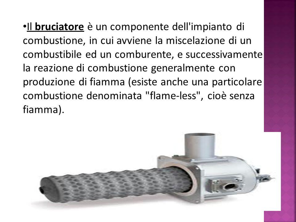 Il bruciatore è un componente dell impianto di combustione, in cui avviene la miscelazione di un combustibile ed un comburente, e successivamente la reazione di combustione generalmente con produzione di fiamma (esiste anche una particolare combustione denominata flame-less , cioè senza fiamma).