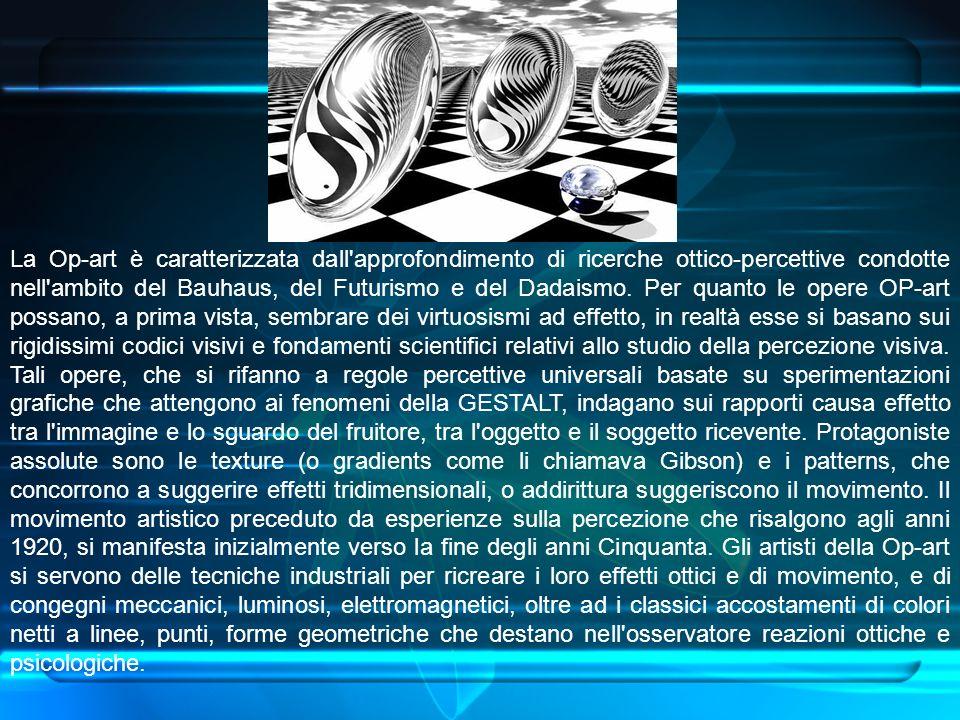 La Op-art è caratterizzata dall approfondimento di ricerche ottico-percettive condotte nell ambito del Bauhaus, del Futurismo e del Dadaismo.