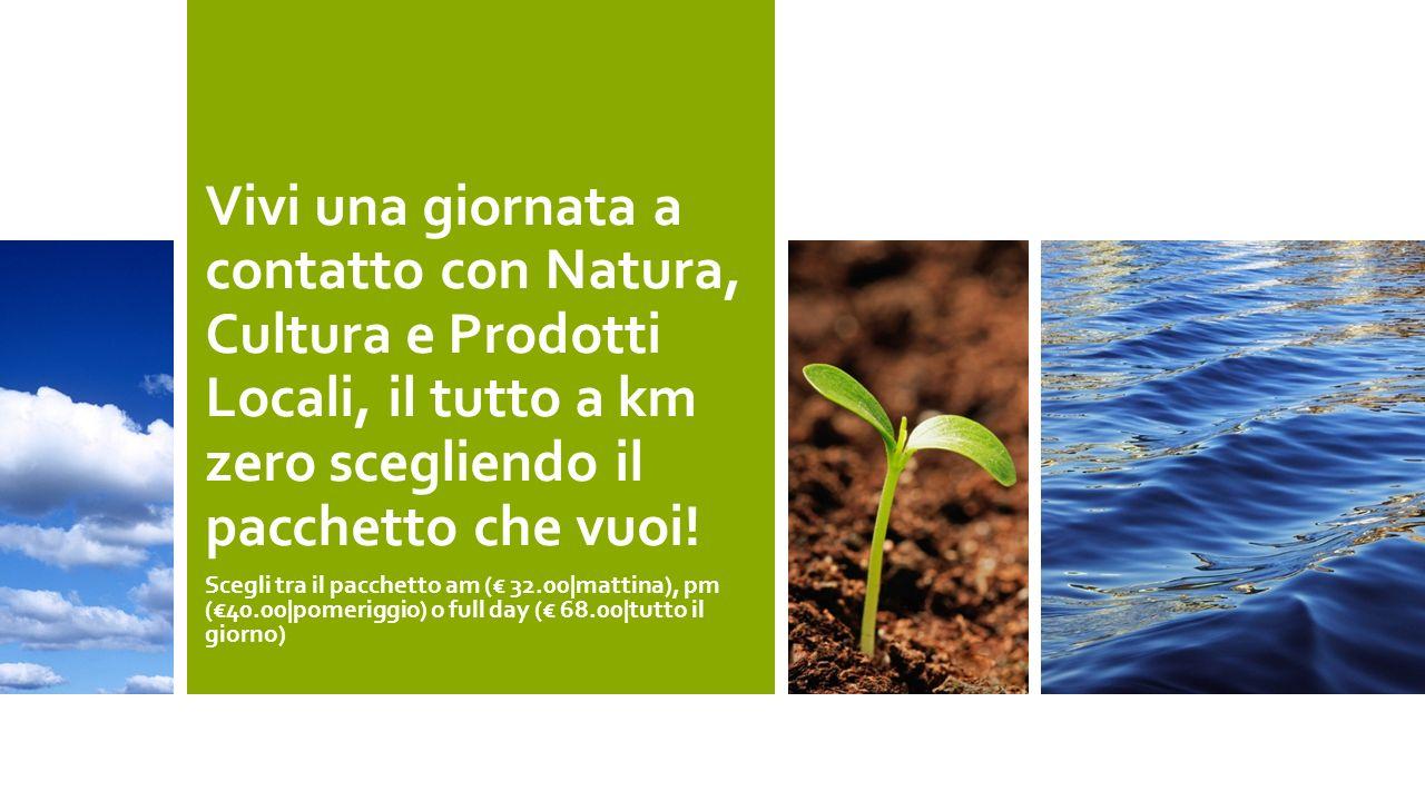 Vivi una giornata a contatto con Natura, Cultura e Prodotti Locali, il tutto a km zero scegliendo il pacchetto che vuoi!
