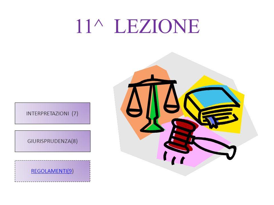 11^ LEZIONE INTERPRETAZIONI (7) GIURISPRUDENZA(8) REGOLAMENTI(9)