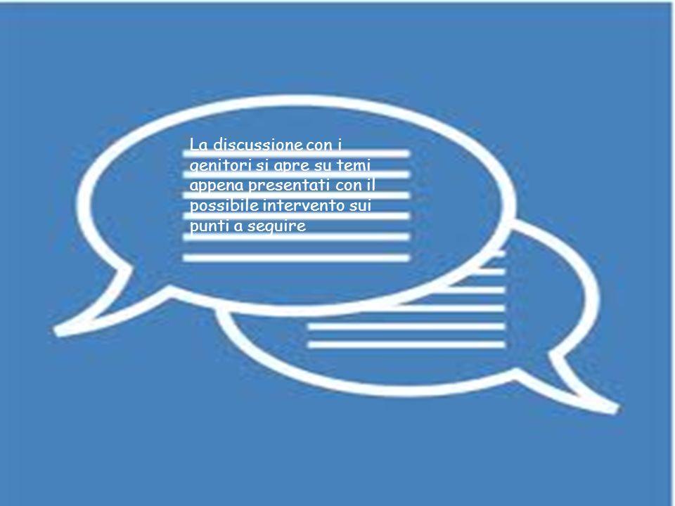 discussione La discussione con i genitori si apre su temi appena presentati con il possibile intervento sui punti a seguire.