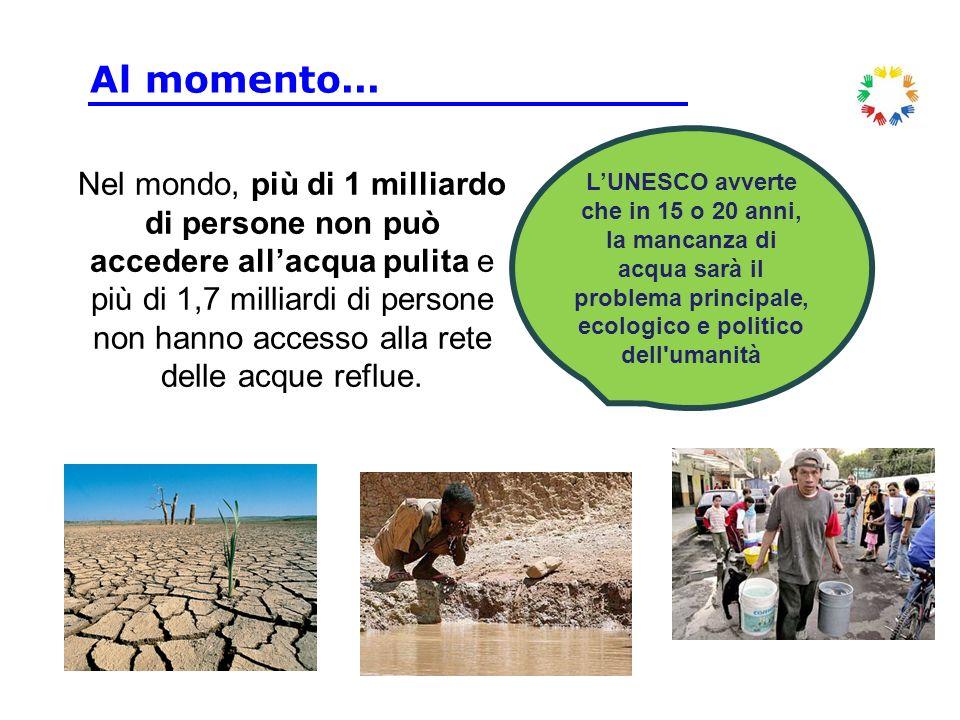 Al momento... L'UNESCO avverte che in 15 o 20 anni, la mancanza di acqua sarà il problema principale, ecologico e politico dell umanità.