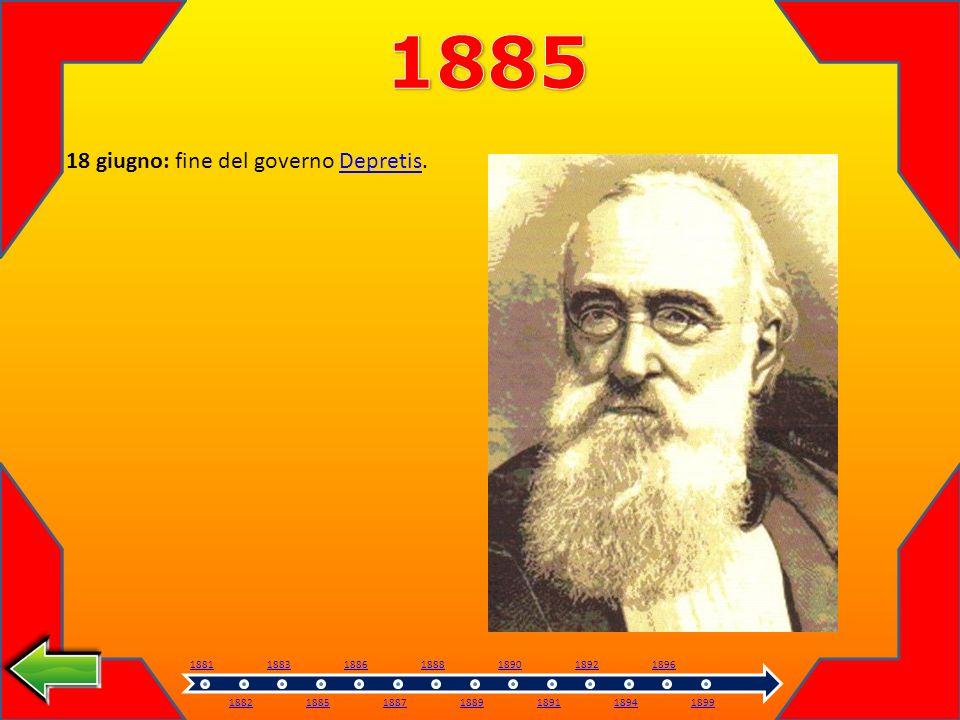 1885 18 giugno: fine del governo Depretis. 1881 1882 1883 1885 1886