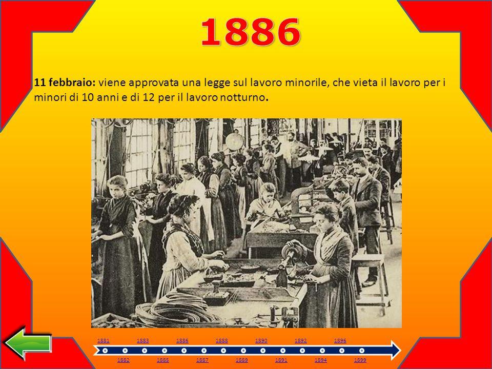 1886 11 febbraio: viene approvata una legge sul lavoro minorile, che vieta il lavoro per i minori di 10 anni e di 12 per il lavoro notturno.