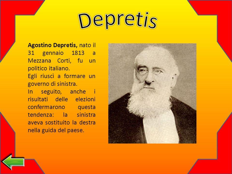 Depretis Agostino Depretis, nato il 31 gennaio 1813 a Mezzana Corti, fu un politico italiano. Egli riuscì a formare un governo di sinistra.