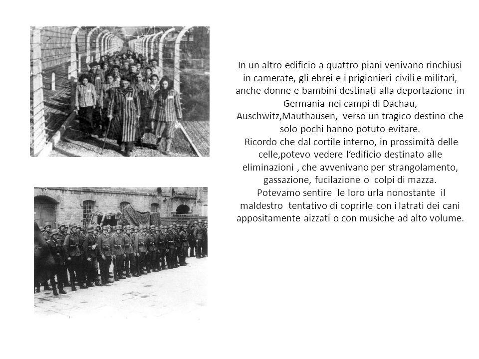 In un altro edificio a quattro piani venivano rinchiusi in camerate, gli ebrei e i prigionieri civili e militari, anche donne e bambini destinati alla deportazione in Germania nei campi di Dachau, Auschwitz,Mauthausen, verso un tragico destino che solo pochi hanno potuto evitare.