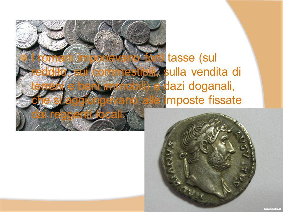 I romani imponevano forti tasse (sul reddito, sui commestibili, sulla vendita di terreni e beni immobili) e dazi doganali, che si aggiungevano alle imposte fissate dai reggenti locali.