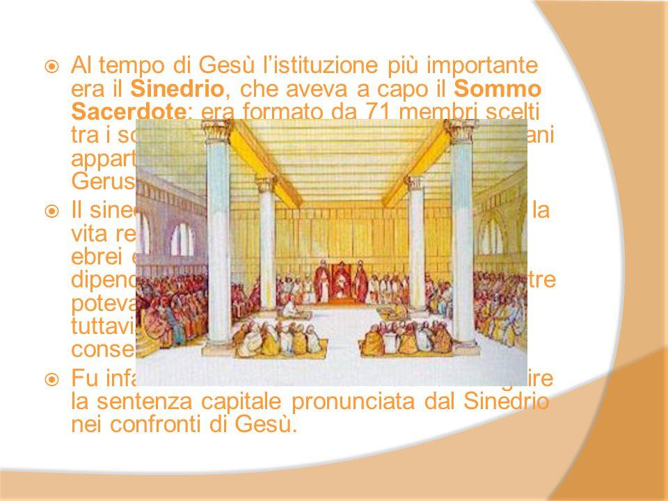 Al tempo di Gesù l'istituzione più importante era il Sinedrio, che aveva a capo il Sommo Sacerdote; era formato da 71 membri scelti tra i sommi sacerdoti destituiti e tra gli anziani appartenenti alle famiglie più abbienti di Gerusalemme.