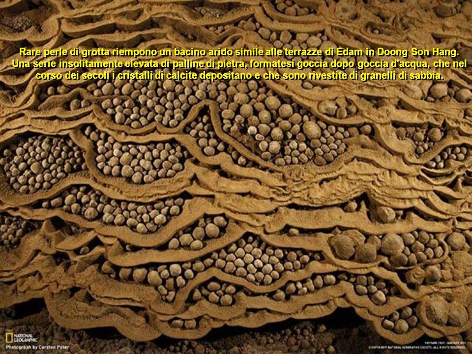 Rare perle di grotta riempono un bacino arido simile alle terrazze di Edam in Doong Son Hang. Una serie insolitamente elevata di palline di pietra, formatesi goccia dopo goccia d acqua, che nel corso dei secoli i cristalli di calcite depositano e che sono rivestite di granelli di sabbia.