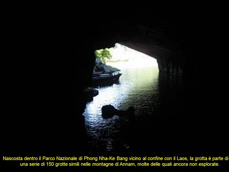 Nascosta dentro il Parco Nazionale di Phong Nha-Ke Bang vicino al confine con il Laos, la grotta è parte di una serie di 150 grotte simili nelle montagne di Annam, molte delle quali ancora non esplorate.