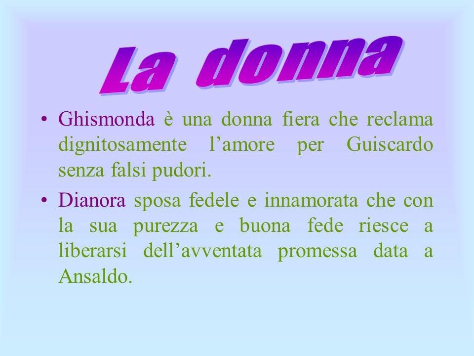 La donna Ghismonda è una donna fiera che reclama dignitosamente l'amore per Guiscardo senza falsi pudori.