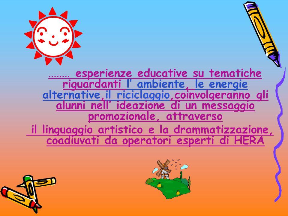 ........ esperienze educative su tematiche riguardanti l' ambiente, le energie alternative,il riciclaggio,coinvolgeranno gli alunni nell' ideazione di un messaggio promozionale, attraverso