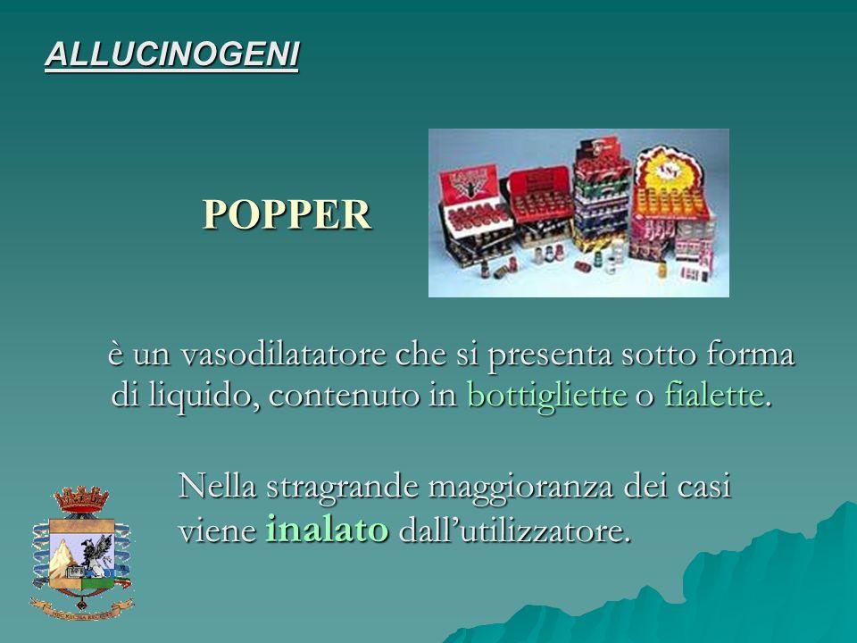 ALLUCINOGENI POPPER. è un vasodilatatore che si presenta sotto forma di liquido, contenuto in bottigliette o fialette.
